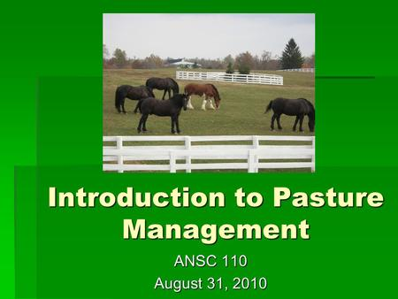 Introduction to Pasture Management ANSC 110 August 31, 2010.