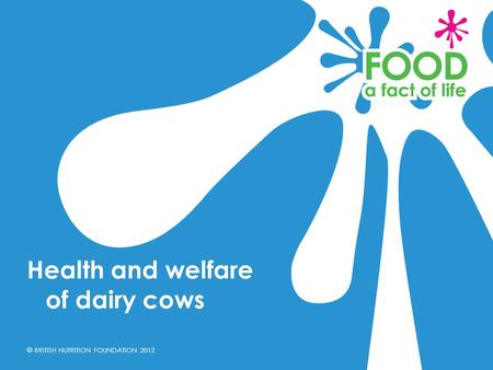 © BRITISH NUTRITION FOUNDATION 2012 Health and welfare of dairy cows.