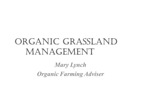 Organic grassland management Mary Lynch Organic Farming Adviser.