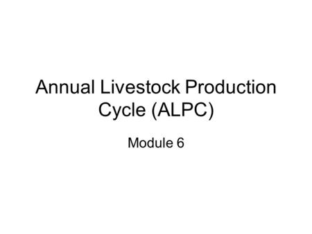 Annual Livestock Production Cycle (ALPC) Module 6.