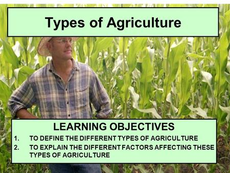 Types of Agriculture LEARNING OBJECTIVES 1.TO DEFINE THE DIFFERENT TYPES OF AGRICULTURE 2.TO EXPLAIN THE DIFFERENT FACTORS AFFECTING THESE TYPES OF AGRICULTURE.