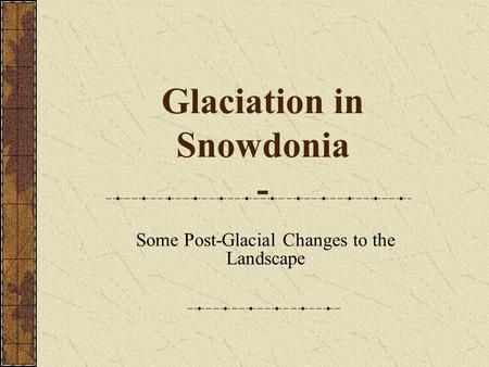 Glaciation in Snowdonia - Some Post-Glacial Changes to the Landscape.