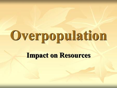 Overpopulation Impact on Resources. Effects of Overpopulation on Resources Overpopulation can lead to the overuse and degradation of resources.