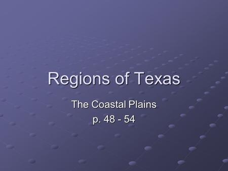 Regions of Texas The Coastal Plains p. 48 - 54.
