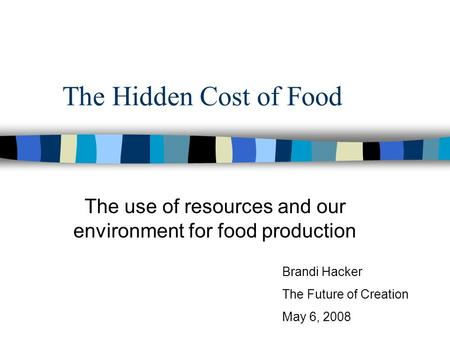 The Hidden Cost of Food The use of resources and our environment for food production Brandi Hacker The Future of Creation May 6, 2008.