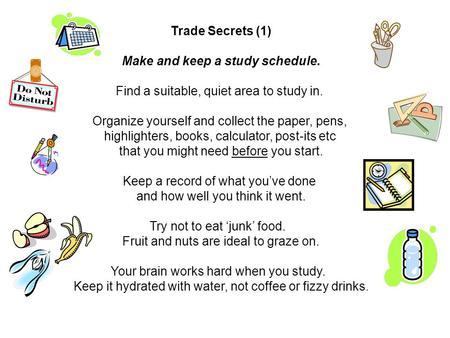 Trade Secrets (1) Make and keep a study schedule. Find a suitable, quiet area to study in. Organize yourself and collect the paper, pens, highlighters,