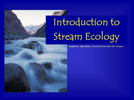 Compiled by: Angie Moline, Colorado State University GK-12 Program Introduction to Stream Ecology.