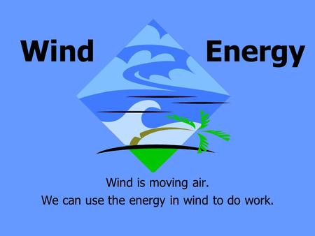 Wind is moving air. We can use the energy in wind to do work. Wind Energy.