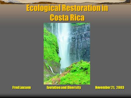 Ecological Restoration in Costa Rica Fred Loxsom Evolution and Diversity November 21, 2003.