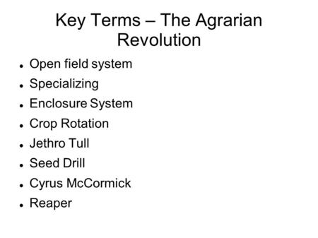 Key Terms – The Agrarian Revolution Open field system Specializing Enclosure System Crop Rotation Jethro Tull Seed Drill Cyrus McCormick Reaper.
