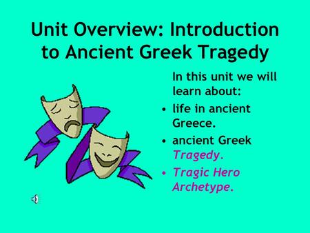 Unit Overview: Introduction to Ancient Greek Tragedy In this unit we will learn about: life in ancient Greece. ancient Greek Tragedy. Tragic Hero Archetype.