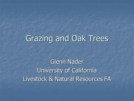 Grazing and Oak Trees Glenn Nader University of California Livestock & Natural Resources FA.