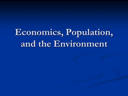Economics, Population, and the Environment. What is economics? The study of the manner in which people use their limited resources to satisfy their needs.