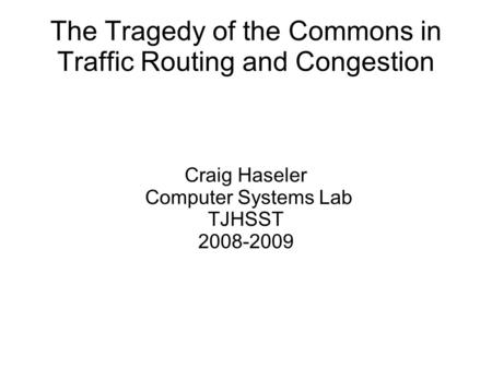 The Tragedy of the Commons in Traffic Routing and Congestion Craig Haseler Computer Systems Lab TJHSST 2008-2009.