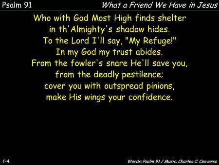 1-4 Who with God Most High finds shelter in th'Almighty's shadow hides. To the Lord I'll say, My Refuge! In my God my trust abides. From the fowler's.