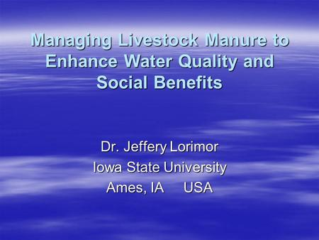 Managing Livestock Manure to Enhance Water Quality and Social Benefits Dr. Jeffery Lorimor Iowa State University Ames, IA USA.
