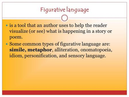 Figurative language is a tool that an author uses to help the reader visualize (or see) what is happening in a story or poem. simile, metaphor Some common.