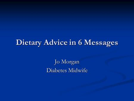 Dietary Advice in 6 Messages Jo Morgan Diabetes Midwife.