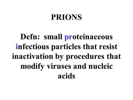 PRIONS Defn: small proteinaceous infectious particles that resist inactivation by procedures that modify viruses and nucleic acids.