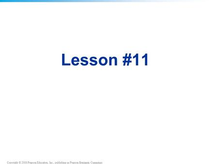 Copyright © 2008 Pearson Education, Inc., publishing as Pearson Benjamin Cummings Lesson #11.