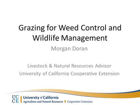 Grazing for Weed Control and Wildlife Management Morgan Doran Livestock & Natural Resources Advisor University of California Cooperative Extension.