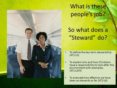 "What is these people's job? So what does a ""Steward"" do? To define the key term stewardship (AT1:L3) To explain why and how Christians have a responsibility."