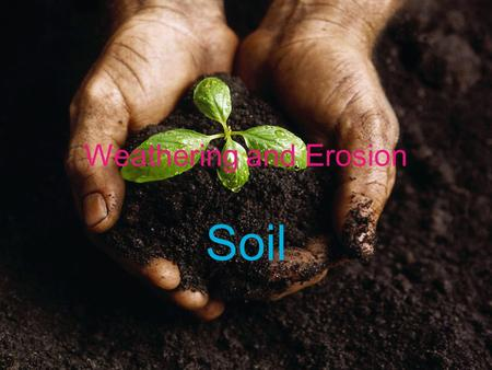"Weathering and Erosion Soil. Target #10- I can define the term ""soil"" One result of weathering is the formation of soil –Soil: a loose mixture of rock."