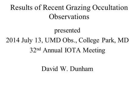 Results of Recent Grazing Occultation Observations presented 2014 July 13, UMD Obs., College Park, MD 32 nd Annual IOTA Meeting David W. Dunham.