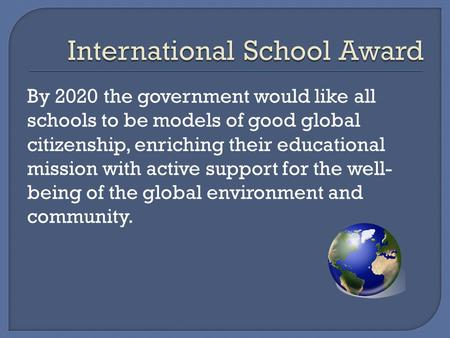 By 2020 the government would like all schools to be models of good global citizenship, enriching their educational mission with active support for the.