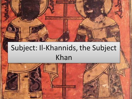 Subject: Il-Khannids, the Subject Khan. Geography South/East Mongol Lands Iraq, Western Arabia, Iran, Persia Christian lands to the East & Muslim Lands.