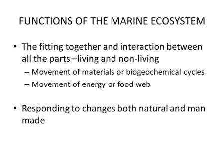 FUNCTIONS OF THE MARINE ECOSYSTEM The fitting together and interaction between all the parts –living and non-living – Movement of materials or biogeochemical.