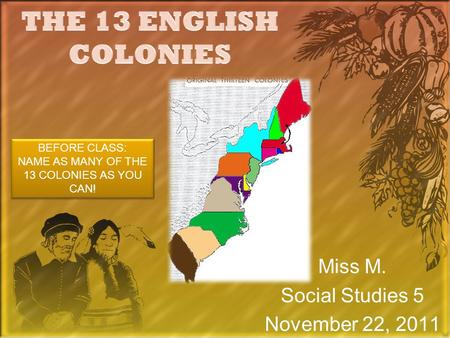 Miss M. Social Studies 5 November 22, 2011 BEFORE CLASS: NAME AS MANY OF THE 13 COLONIES AS YOU CAN! BEFORE CLASS: NAME AS MANY OF THE 13 COLONIES AS YOU.