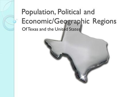Population, Political and Economic/Geographic Regions Of Texas and the United States.