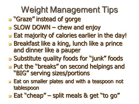 "Weight Management Tips ""Graze"" instead of gorge ""Graze"" instead of gorge SLOW DOWN – chew and enjoy SLOW DOWN – chew and enjoy Eat majority of calories."