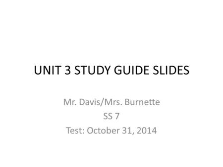 UNIT 3 STUDY GUIDE SLIDES Mr. Davis/Mrs. Burnette SS 7 Test: October 31, 2014.