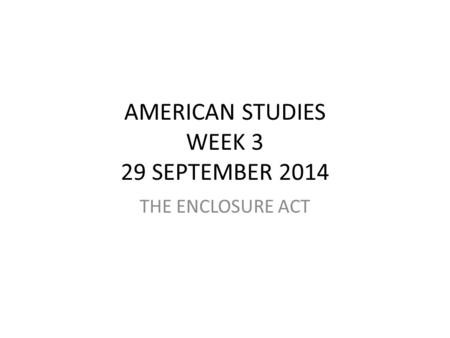AMERICAN STUDIES WEEK 3 29 SEPTEMBER 2014 THE ENCLOSURE ACT.