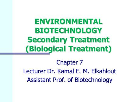 ENVIRONMENTAL BIOTECHNOLOGY Secondary Treatment (Biological Treatment) Chapter 7 Lecturer Dr. Kamal E. M. Elkahlout Assistant Prof. of Biotechnology.