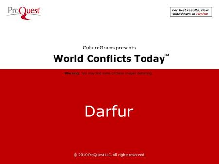 Darfur © 2010 ProQuest LLC. All rights reserved. World Conflicts Today TM CultureGrams presents Warning: You may find some of these images disturbing.