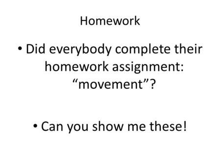 "Homework Did everybody complete their homework assignment: ""movement""? Can you show me these!"