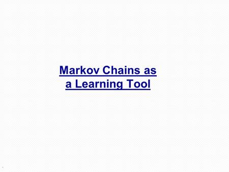 . Markov Chains as a Learning Tool. 2 Weather: raining today40% rain tomorrow 60% no rain tomorrow not raining today20% rain tomorrow 80% no rain tomorrow.