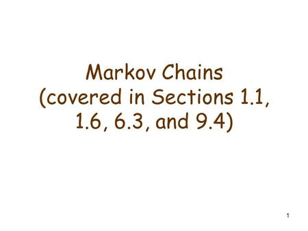 1 Markov Chains (covered in Sections 1.1, 1.6, 6.3, and 9.4)