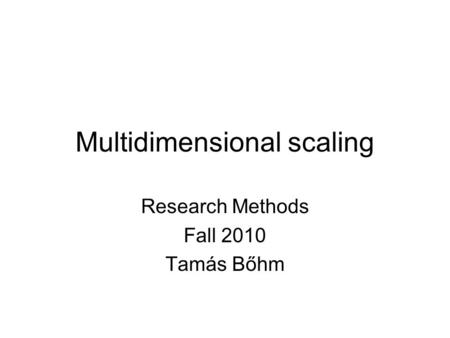 Multidimensional scaling Research Methods Fall 2010 Tamás Bőhm.