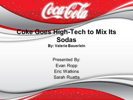 Coke Goes High-Tech to Mix Its Sodas By: Valerie Bauerlein Presented By: Evan Ropp Eric Watkins Sarah Ruatta.