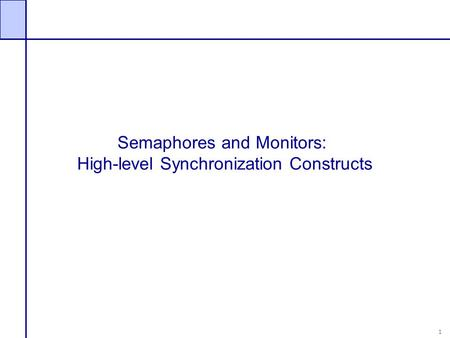 1 Semaphores and Monitors: High-level Synchronization Constructs.