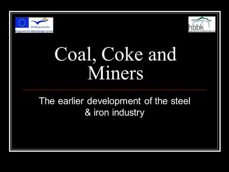 Coal, Coke and Miners The earlier development of the steel & iron industry.