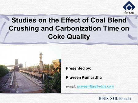 RDCIS, SAIL, Ranchi Studies on the Effect of Coal Blend Crushing and Carbonization Time on Coke Quality   Presented by: Praveen.
