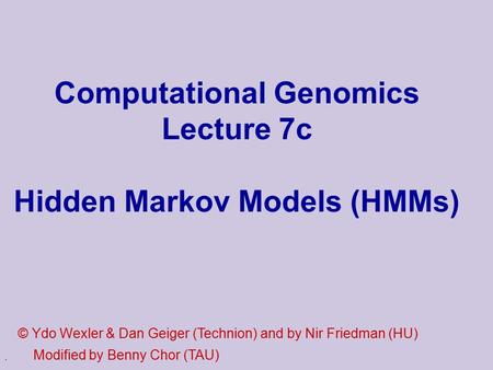 . Computational Genomics Lecture 7c Hidden Markov Models (HMMs) © Ydo Wexler & Dan Geiger (Technion) and by Nir Friedman (HU) Modified by Benny Chor (TAU)