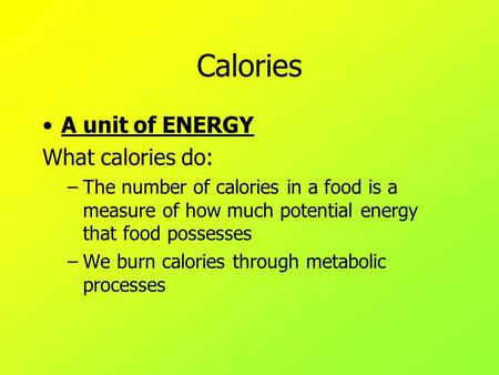 Calories A unit of ENERGY What calories do: –The number of calories in a food is a measure of how much potential energy that food possesses –We burn calories.