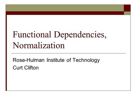 Functional Dependencies, Normalization Rose-Hulman Institute of Technology Curt Clifton.