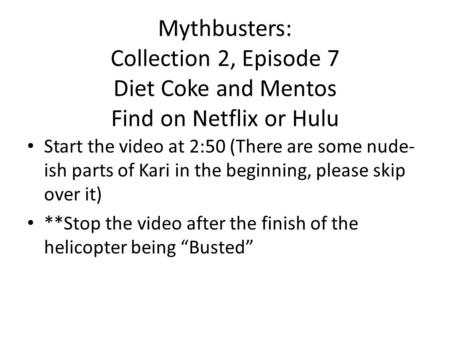 Mythbusters: Collection 2, Episode 7 Diet Coke and Mentos Find on Netflix or Hulu Start the video at 2:50 (There are some nude- ish parts of Kari in the.